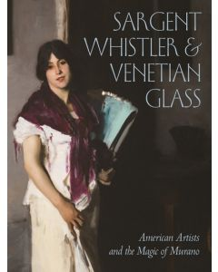 Sargent, Whistler, and Venetian Glass: American Artists and the Magic of Murano
